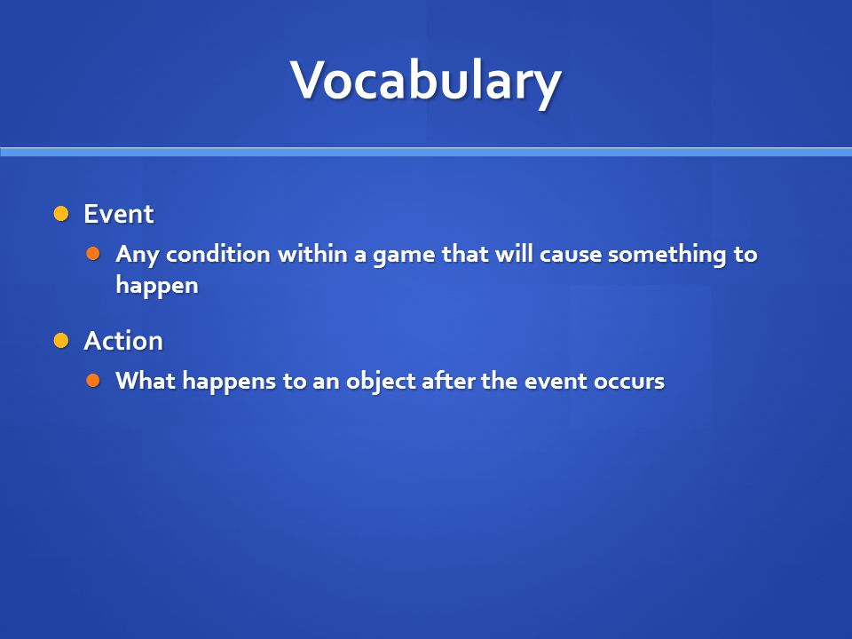 Vocabulary Event Event Any condition within a game that will cause something to happen Any condition within a game that will cause something to happen Action Action What happens to an object after the event occurs What happens to an object after the event occurs