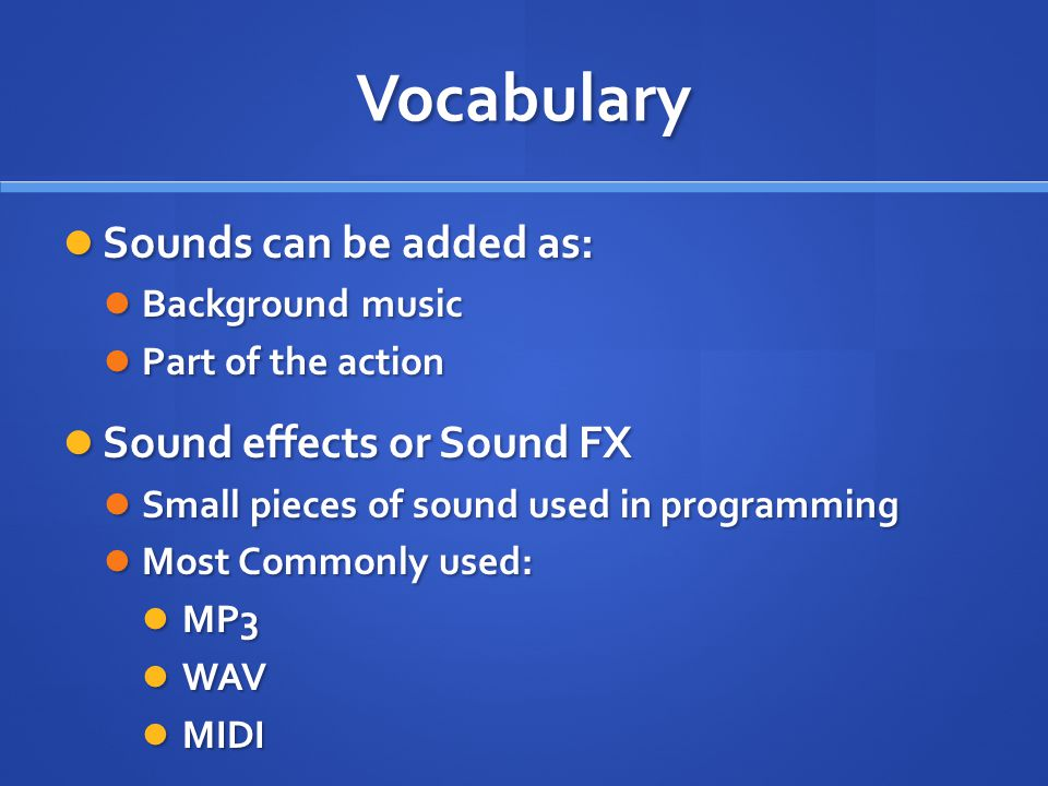 Vocabulary Sounds can be added as: Sounds can be added as: Background music Background music Part of the action Part of the action Sound effects or Sound FX Sound effects or Sound FX Small pieces of sound used in programming Small pieces of sound used in programming Most Commonly used: Most Commonly used: MP3 MP3 WAV WAV MIDI MIDI