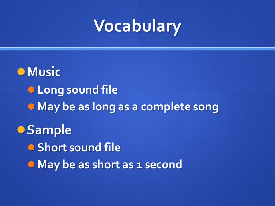 Vocabulary Music Music Long sound file Long sound file May be as long as a complete song May be as long as a complete song Sample Sample Short sound file Short sound file May be as short as 1 second May be as short as 1 second
