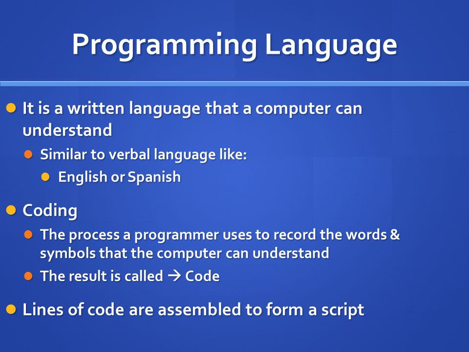 Programming Language It is a written language that a computer can understand It is a written language that a computer can understand Similar to verbal language like: Similar to verbal language like: English or Spanish English or Spanish Coding Coding The process a programmer uses to record the words & symbols that the computer can understand The process a programmer uses to record the words & symbols that the computer can understand The result is called  Code The result is called  Code Lines of code are assembled to form a script Lines of code are assembled to form a script