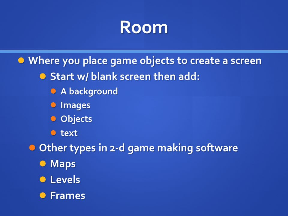 Room Where you place game objects to create a screen Where you place game objects to create a screen Start w/ blank screen then add: Start w/ blank screen then add: A background A background Images Images Objects Objects text text Other types in 2-d game making software Other types in 2-d game making software Maps Maps Levels Levels Frames Frames