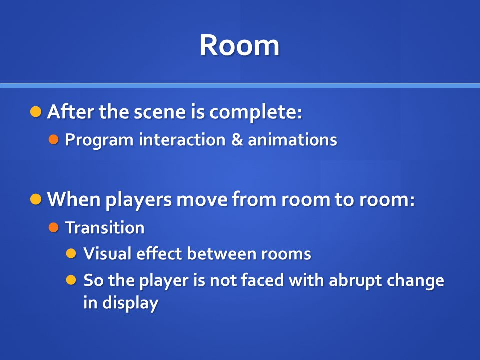 Room After the scene is complete: After the scene is complete: Program interaction & animations Program interaction & animations When players move from room to room: When players move from room to room: Transition Transition Visual effect between rooms Visual effect between rooms So the player is not faced with abrupt change in display So the player is not faced with abrupt change in display