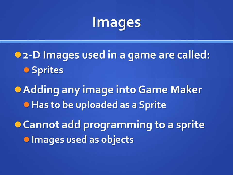 Images 2-D Images used in a game are called: 2-D Images used in a game are called: Sprites Sprites Adding any image into Game Maker Adding any image into Game Maker Has to be uploaded as a Sprite Has to be uploaded as a Sprite Cannot add programming to a sprite Cannot add programming to a sprite Images used as objects Images used as objects