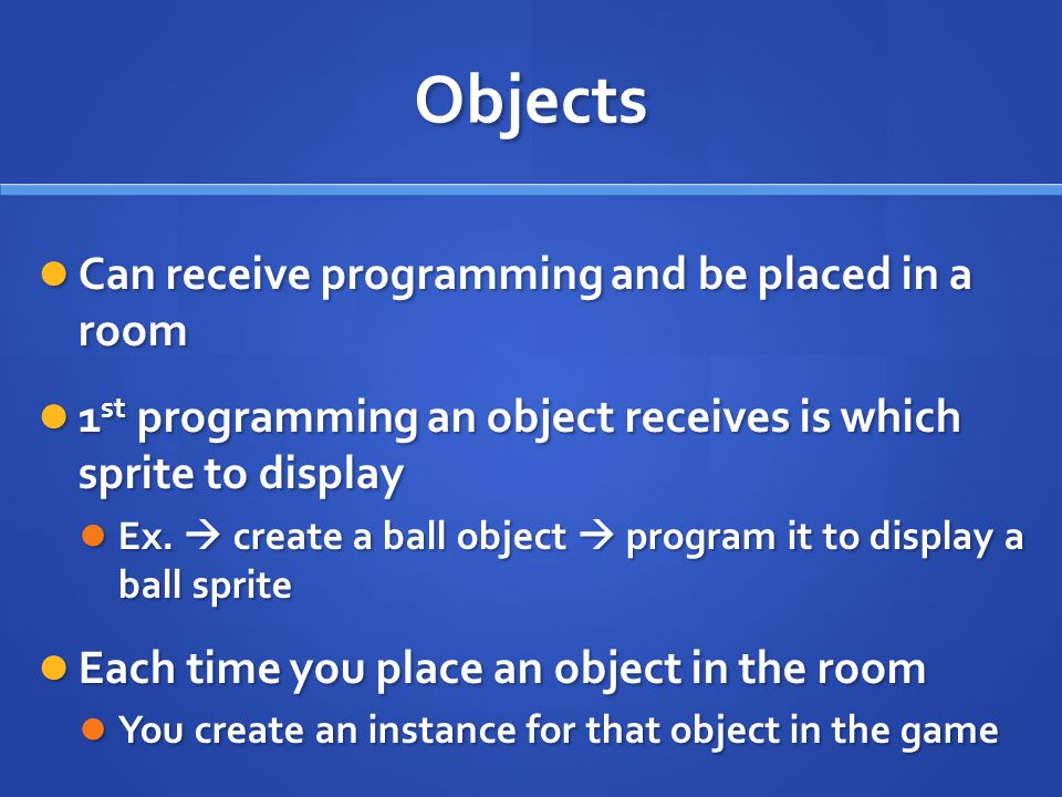 Objects Can receive programming and be placed in a room Can receive programming and be placed in a room 1 st programming an object receives is which sprite to display 1 st programming an object receives is which sprite to display Ex.