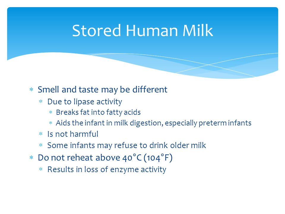  Smell and taste may be different  Due to lipase activity  Breaks fat into fatty acids  Aids the infant in milk digestion, especially preterm infa