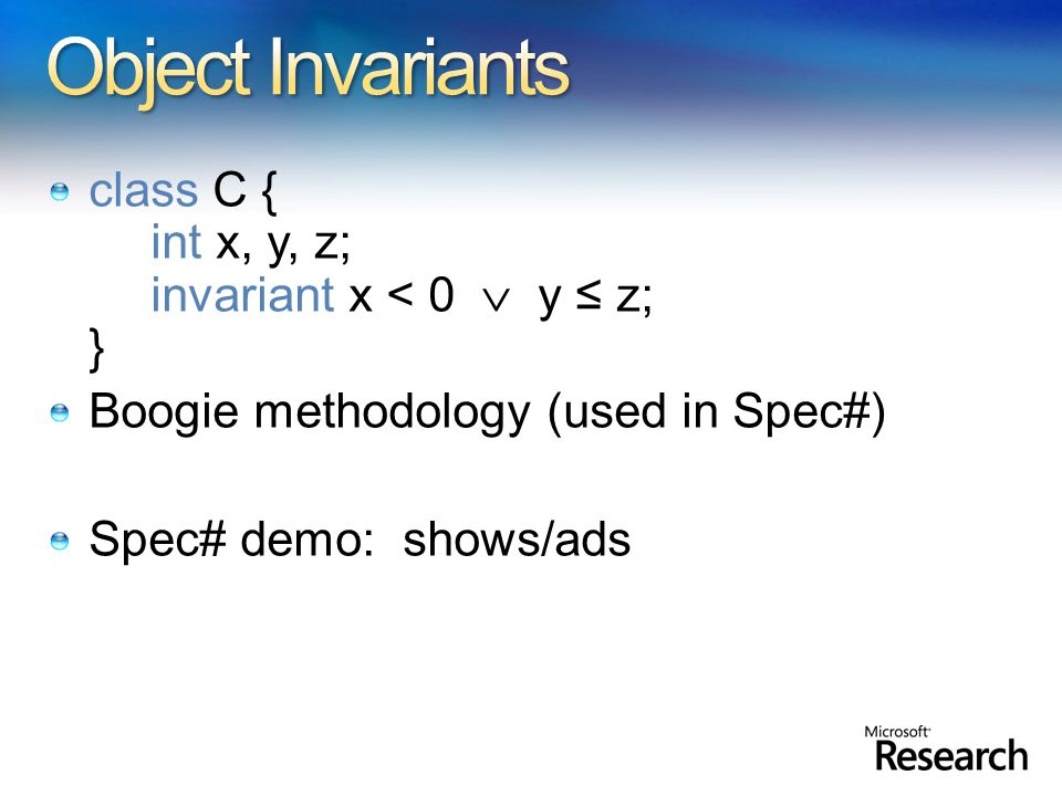 class C { int x, y, z; invariant x < 0  y ≤ z; } Boogie methodology (used in Spec#) Spec# demo: shows/ads
