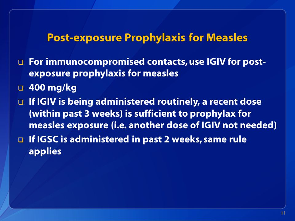 Post-exposure Prophylaxis for Measles  For immunocompromised contacts, use IGIV for post- exposure prophylaxis for measles  400 mg/kg  If IGIV is being administered routinely, a recent dose (within past 3 weeks) is sufficient to prophylax for measles exposure (i.e.