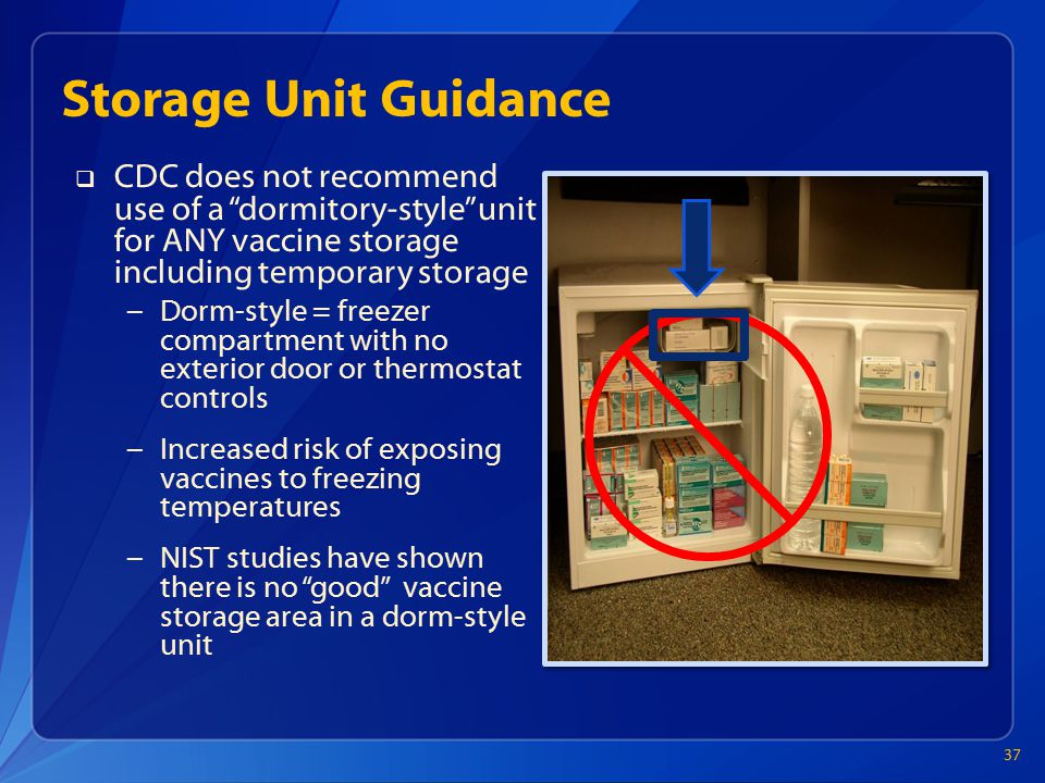 Storage Unit Guidance  CDC does not recommend use of a dormitory-style unit for ANY vaccine storage including temporary storage – Dorm-style = freezer compartment with no exterior door or thermostat controls – Increased risk of exposing vaccines to freezing temperatures – NIST studies have shown there is no good vaccine storage area in a dorm-style unit 37