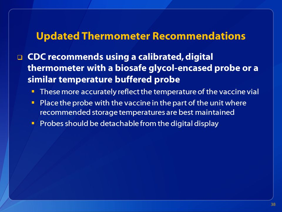 Updated Thermometer Recommendations  CDC recommends using a calibrated, digital thermometer with a biosafe glycol-encased probe or a similar temperature buffered probe  These more accurately reflect the temperature of the vaccine vial  Place the probe with the vaccine in the part of the unit where recommended storage temperatures are best maintained  Probes should be detachable from the digital display 38