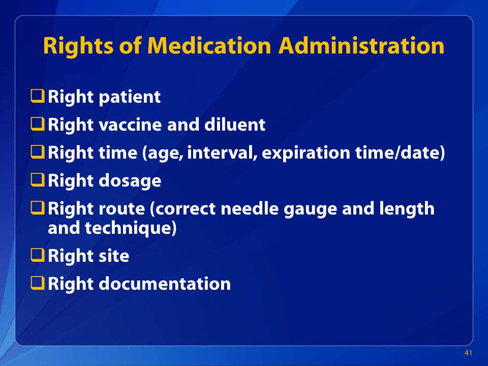 Rights of Medication Administration  Right patient  Right vaccine and diluent  Right time (age, interval, expiration time/date)  Right dosage  Right route (correct needle gauge and length and technique)  Right site  Right documentation 41