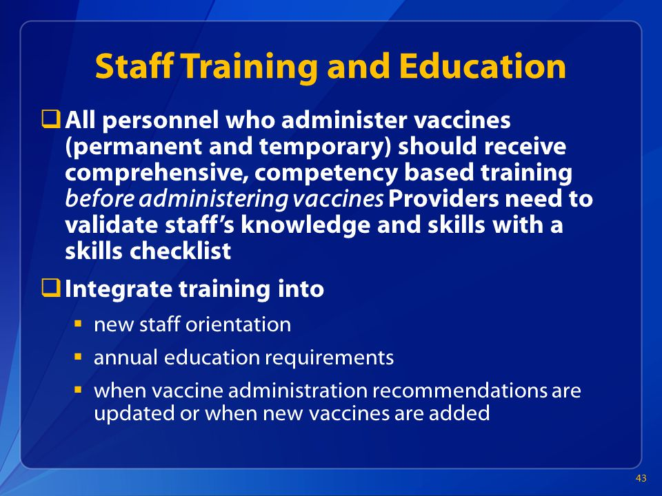 Staff Training and Education  All personnel who administer vaccines (permanent and temporary) should receive comprehensive, competency based training before administering vaccines Providers need to validate staff's knowledge and skills with a skills checklist  Integrate training into  new staff orientation  annual education requirements  when vaccine administration recommendations are updated or when new vaccines are added 43