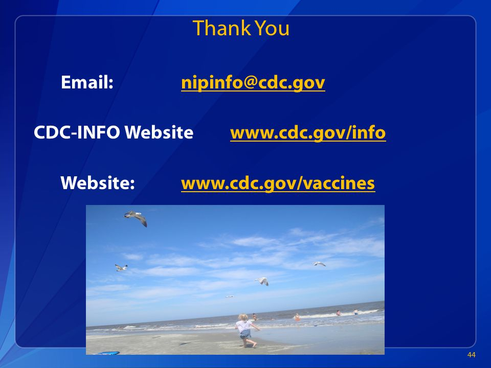 Thank You Email:nipinfo@cdc.govnipinfo@cdc.gov CDC-INFO Websitewww.cdc.gov/infowww.cdc.gov/info Website:www.cdc.gov/vaccineswww.cdc.gov/vaccines 44