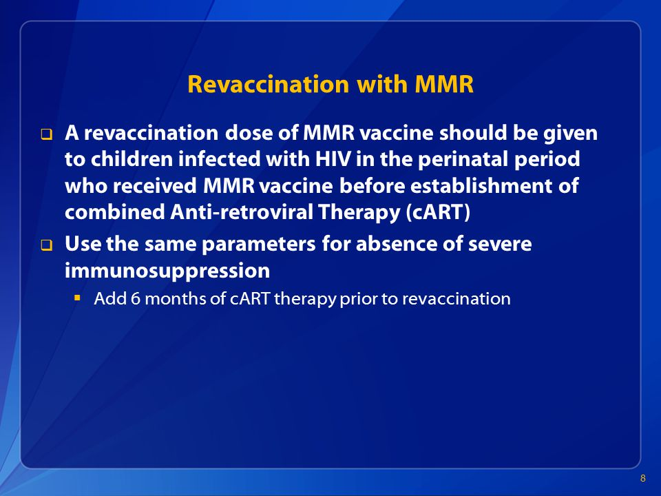 Revaccination with MMR  A revaccination dose of MMR vaccine should be given to children infected with HIV in the perinatal period who received MMR vaccine before establishment of combined Anti-retroviral Therapy (cART)  Use the same parameters for absence of severe immunosuppression  Add 6 months of cART therapy prior to revaccination 8
