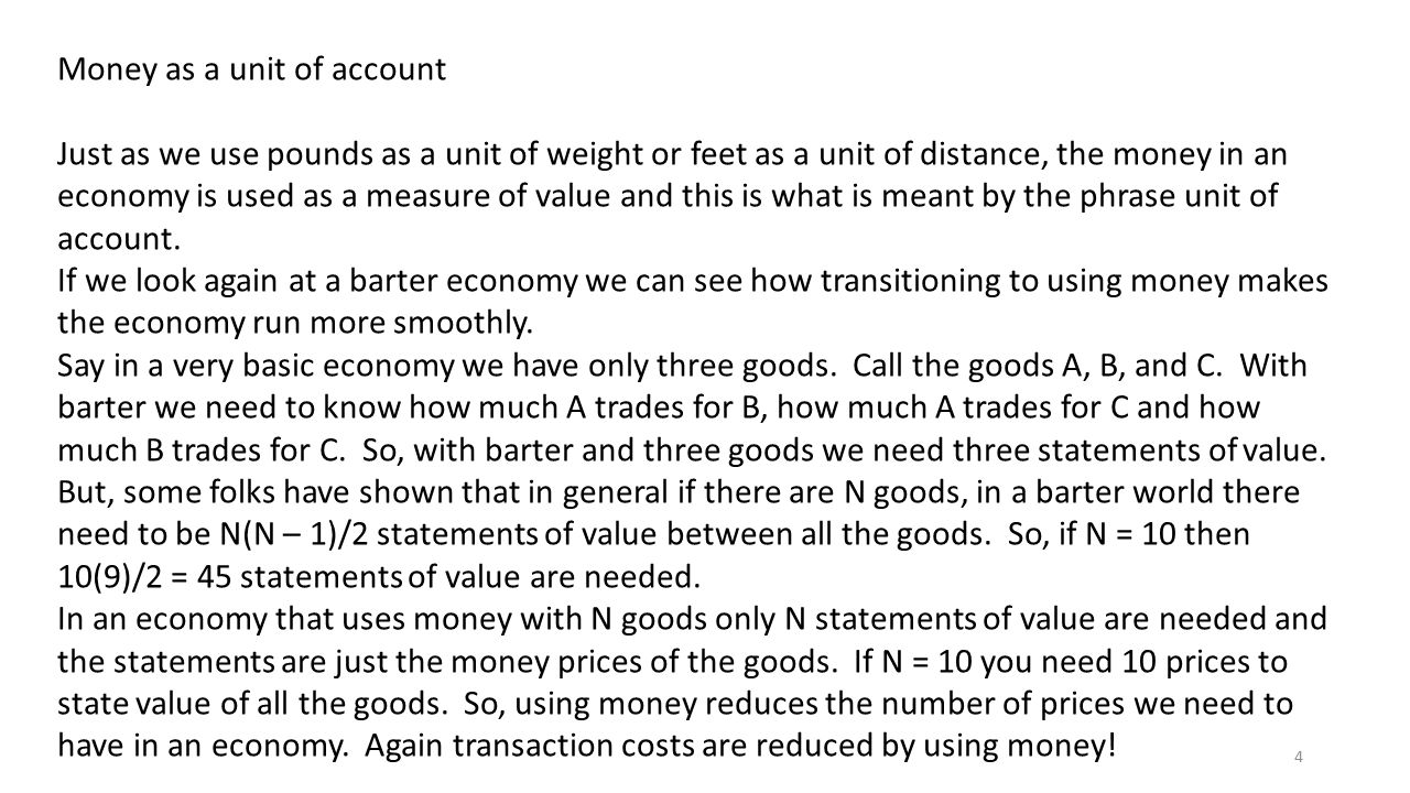 4 Money as a unit of account Just as we use pounds as a unit of weight or feet as a unit of distance, the money in an economy is used as a measure of