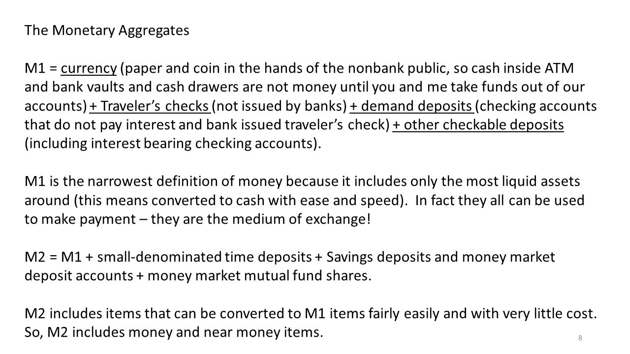 8 The Monetary Aggregates M1 = currency (paper and coin in the hands of the nonbank public, so cash inside ATM and bank vaults and cash drawers are no