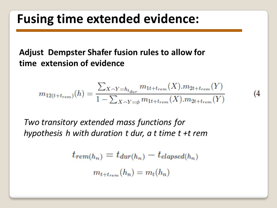 Fusing time extended evidence: Adjust Dempster Shafer fusion rules to allow for time extension of evidence Two transitory extended mass functions for hypothesis h with duration t dur, a t time t +t rem