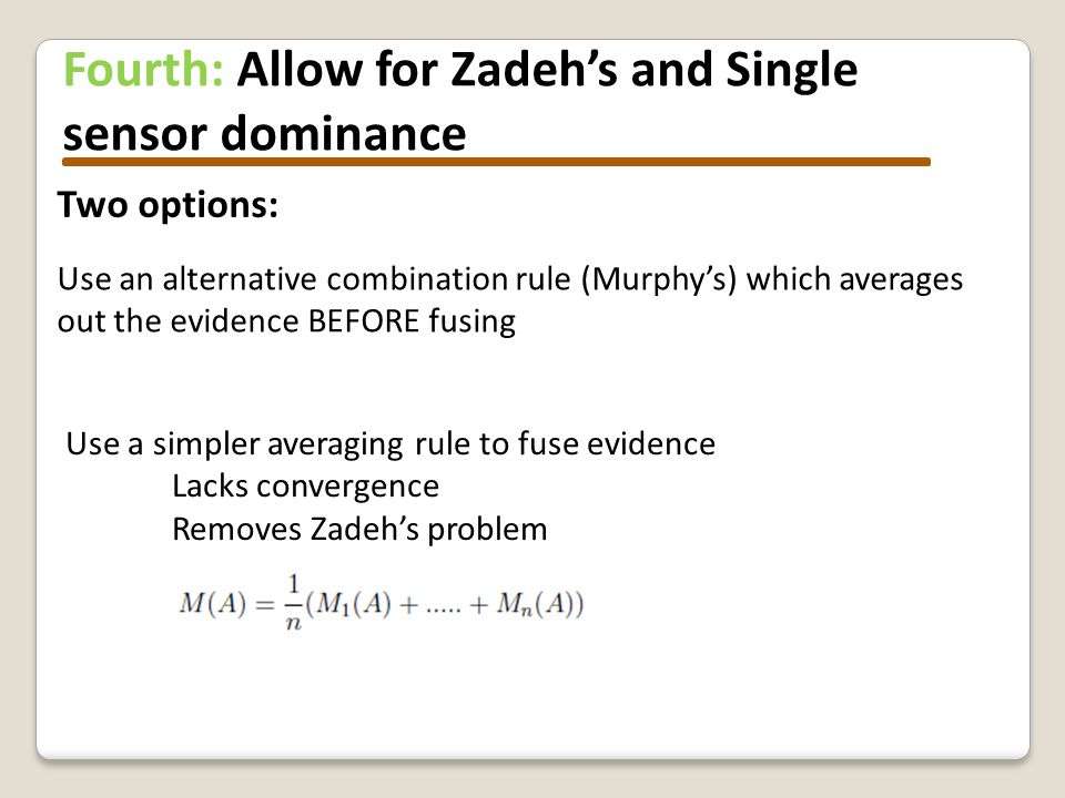 Fourth: Allow for Zadeh's and Single sensor dominance Use an alternative combination rule (Murphy's) which averages out the evidence BEFORE fusing Use a simpler averaging rule to fuse evidence Lacks convergence Removes Zadeh's problem Two options:
