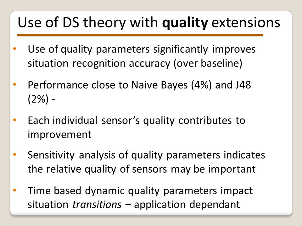 Use of quality parameters significantly improves situation recognition accuracy (over baseline) Performance close to Naive Bayes (4%) and J48 (2%) - Each individual sensor's quality contributes to improvement Sensitivity analysis of quality parameters indicates the relative quality of sensors may be important Time based dynamic quality parameters impact situation transitions – application dependant Use of DS theory with quality extensions
