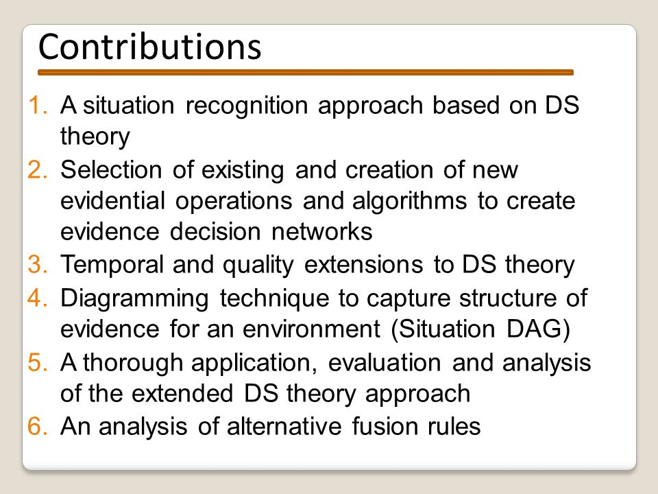 Contributions 1.A situation recognition approach based on DS theory 2.Selection of existing and creation of new evidential operations and algorithms to create evidence decision networks 3.Temporal and quality extensions to DS theory 4.Diagramming technique to capture structure of evidence for an environment (Situation DAG) 5.A thorough application, evaluation and analysis of the extended DS theory approach 6.An analysis of alternative fusion rules