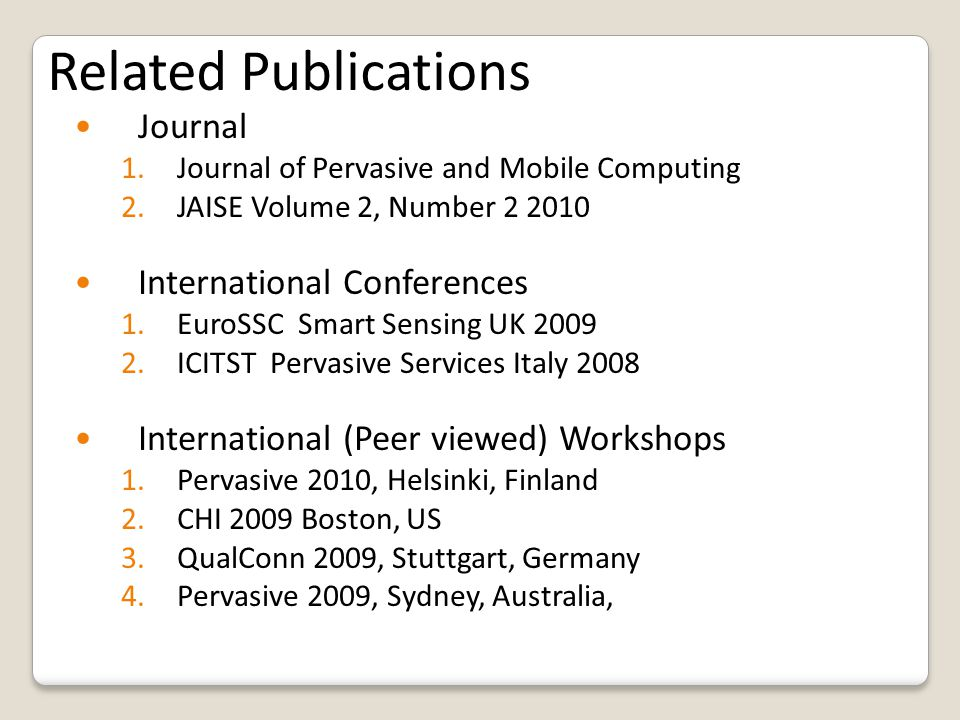 Related Publications Journal 1.Journal of Pervasive and Mobile Computing 2.JAISE Volume 2, Number 2 2010 International Conferences 1.EuroSSC Smart Sensing UK 2009 2.ICITST Pervasive Services Italy 2008 International (Peer viewed) Workshops 1.Pervasive 2010, Helsinki, Finland 2.CHI 2009 Boston, US 3.QualConn 2009, Stuttgart, Germany 4.Pervasive 2009, Sydney, Australia,