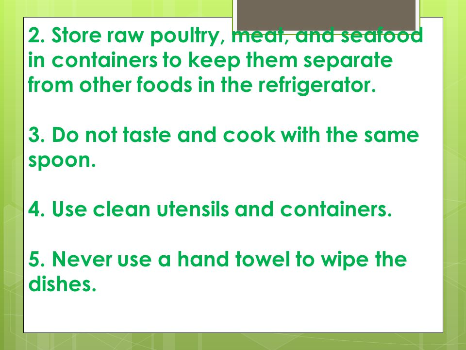 2. Store raw poultry, meat, and seafood in containers to keep them separate from other foods in the refrigerator. 3. Do not taste and cook with the sa