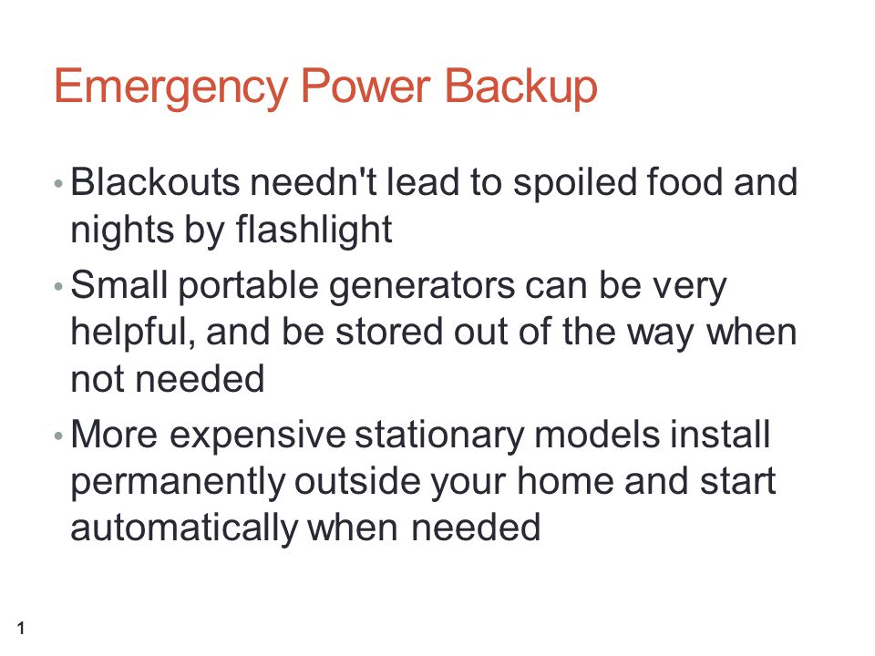 Emergency Power Backup Blackouts needn t lead to spoiled food and nights by flashlight Small portable generators can be very helpful, and be stored out of the way when not needed More expensive stationary models install permanently outside your home and start automatically when needed 1