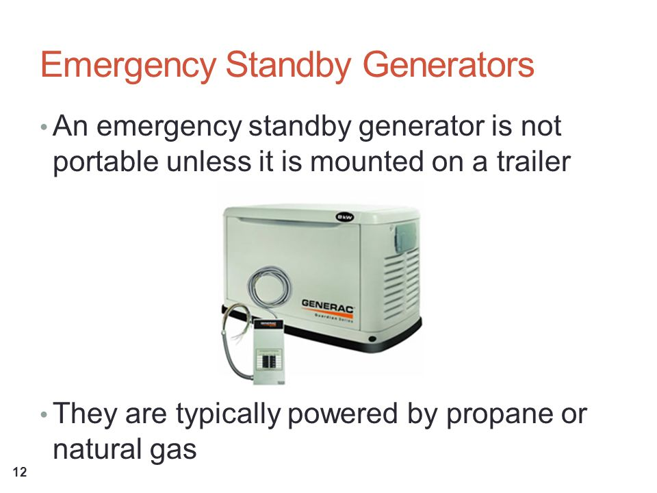 Emergency Standby Generators An emergency standby generator is not portable unless it is mounted on a trailer They are typically powered by propane or natural gas 12