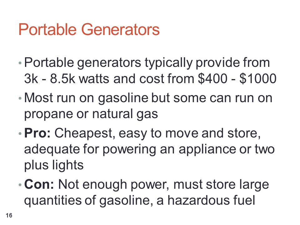Portable Generators Portable generators typically provide from 3k - 8.5k watts and cost from $400 - $1000 Most run on gasoline but some can run on propane or natural gas Pro: Cheapest, easy to move and store, adequate for powering an appliance or two plus lights Con: Not enough power, must store large quantities of gasoline, a hazardous fuel 16
