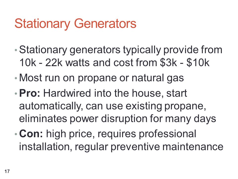 Stationary Generators Stationary generators typically provide from 10k - 22k watts and cost from $3k - $10k Most run on propane or natural gas Pro: Hardwired into the house, start automatically, can use existing propane, eliminates power disruption for many days Con: high price, requires professional installation, regular preventive maintenance 17