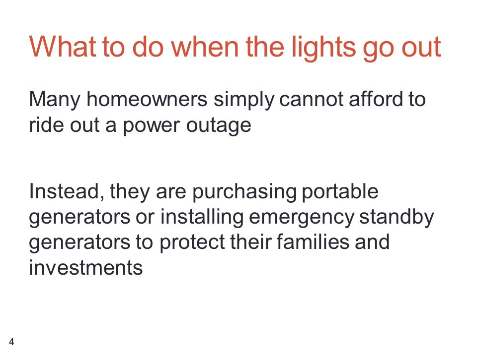 What to do when the lights go out Many homeowners simply cannot afford to ride out a power outage Instead, they are purchasing portable generators or installing emergency standby generators to protect their families and investments 4