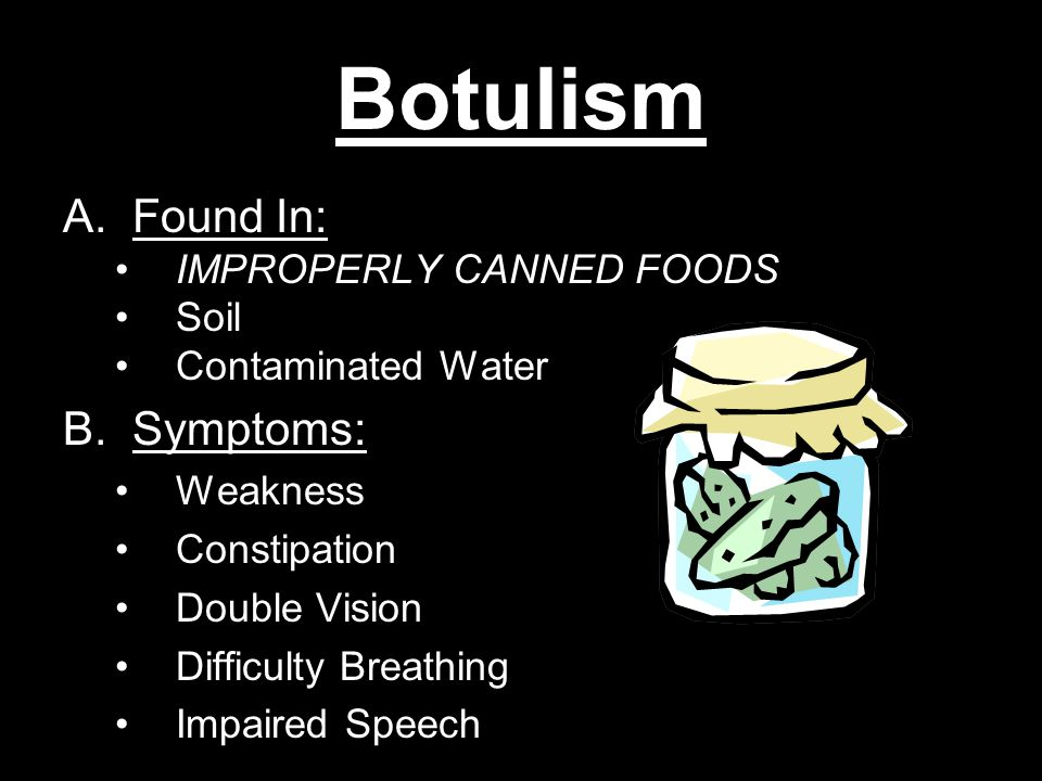 Botulism A.Found In: IMPROPERLY CANNED FOODS Soil Contaminated Water B.Symptoms: Weakness Constipation Double Vision Difficulty Breathing Impaired Speech