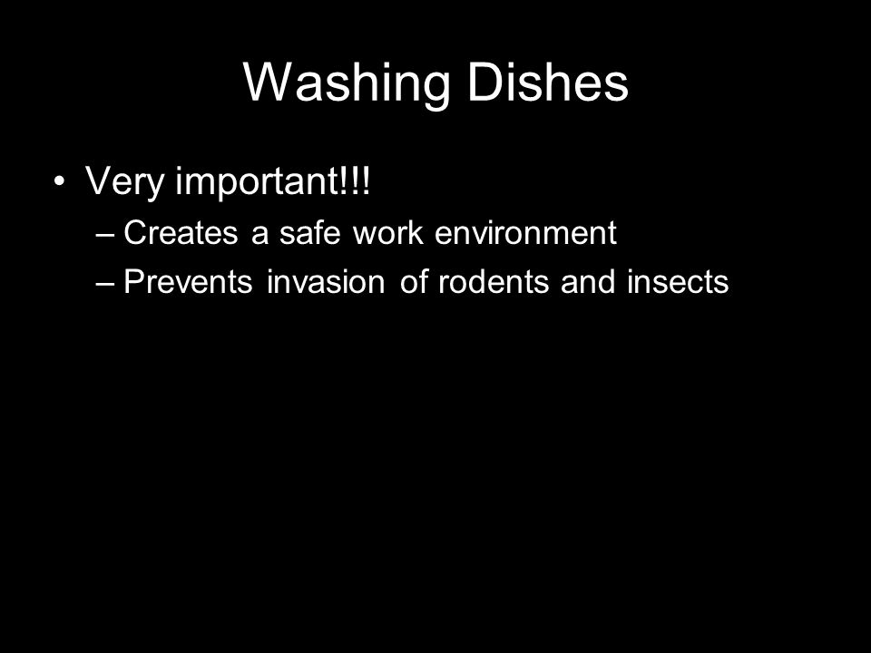 Washing Dishes Very important!!! –Creates a safe work environment –Prevents invasion of rodents and insects