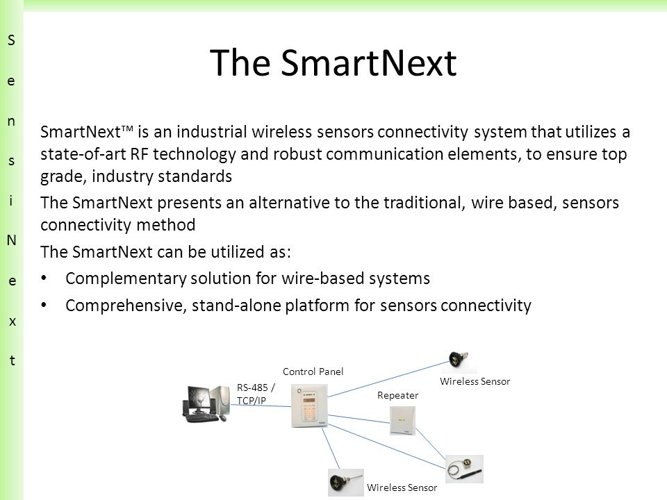 The SmartNext SmartNext™ is an industrial wireless sensors connectivity system that utilizes a state-of-art RF technology and robust communication elements, to ensure top grade, industry standards The SmartNext presents an alternative to the traditional, wire based, sensors connectivity method The SmartNext can be utilized as: Complementary solution for wire-based systems Comprehensive, stand-alone platform for sensors connectivity SensiN ext SensiN ext Wireless Sensor Control Panel Wireless Sensor Repeater RS-485 / TCP/IP