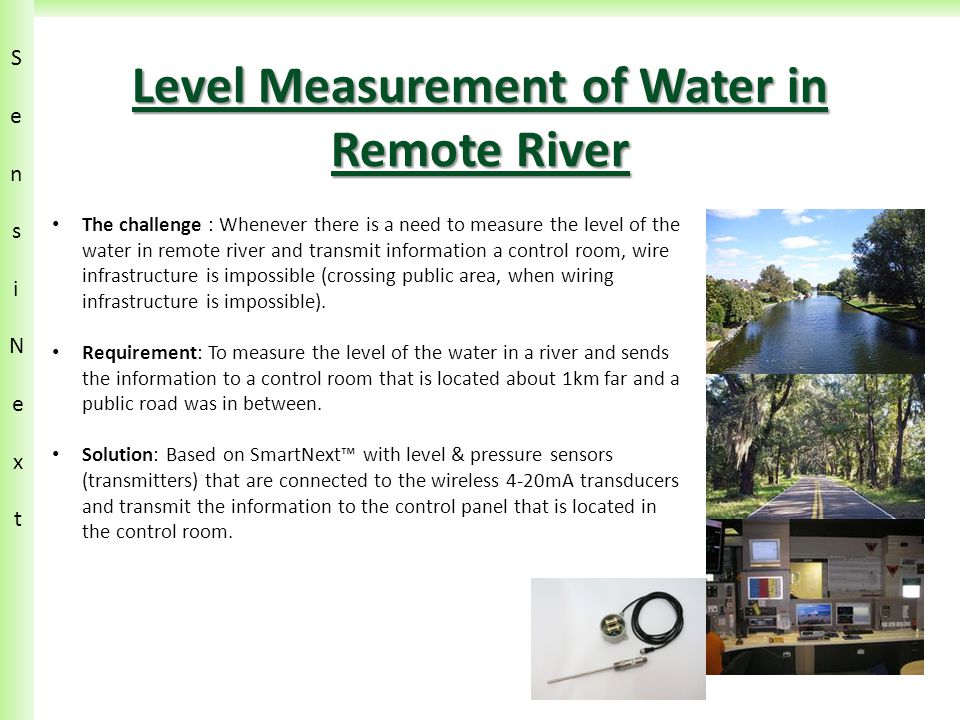 SensiN ext SensiN ext Level Measurement of Water in Remote River The challenge : Whenever there is a need to measure the level of the water in remote river and transmit information a control room, wire infrastructure is impossible (crossing public area, when wiring infrastructure is impossible).