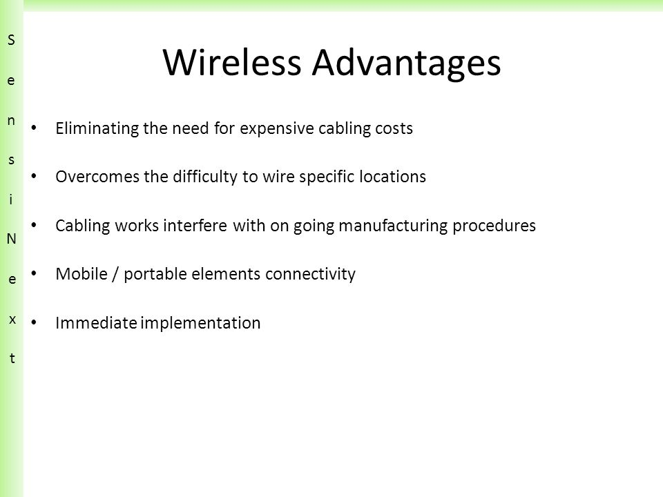 Wireless Advantages Eliminating the need for expensive cabling costs Overcomes the difficulty to wire specific locations Cabling works interfere with on going manufacturing procedures Mobile / portable elements connectivity Immediate implementation SensiN ext SensiN ext