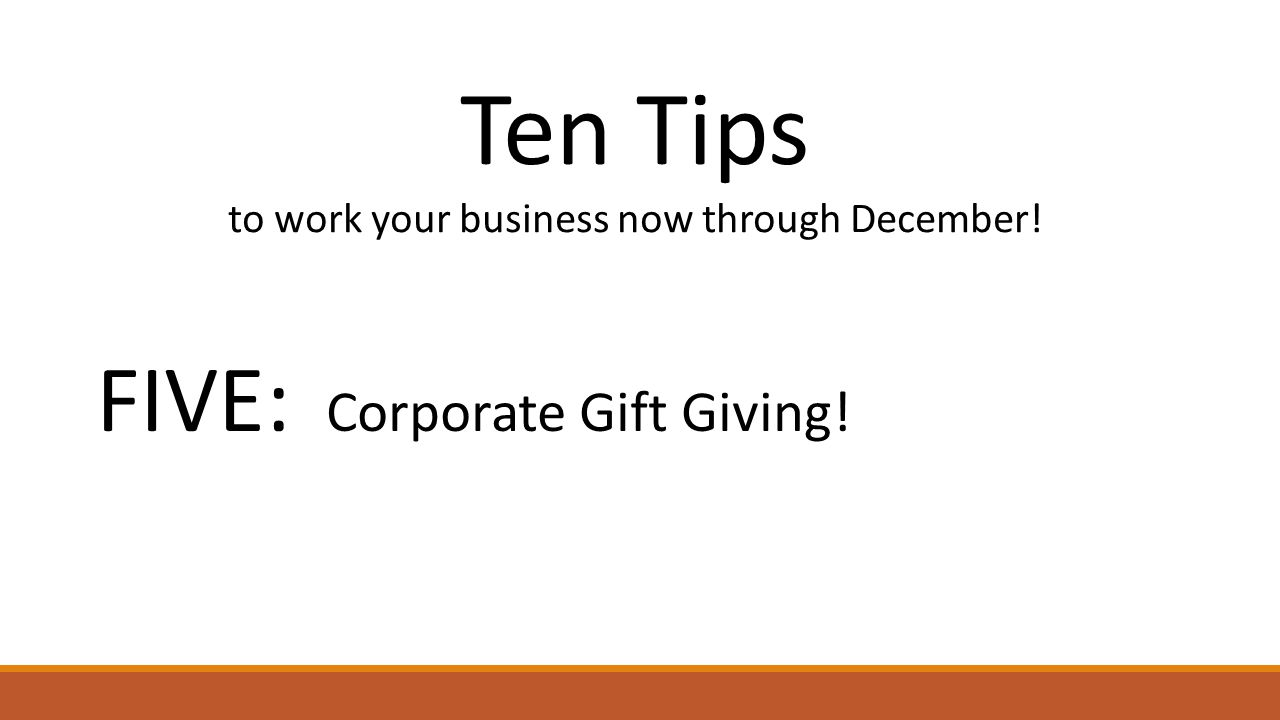 Ten Tips to work your business now through December! FIVE: Corporate Gift Giving!
