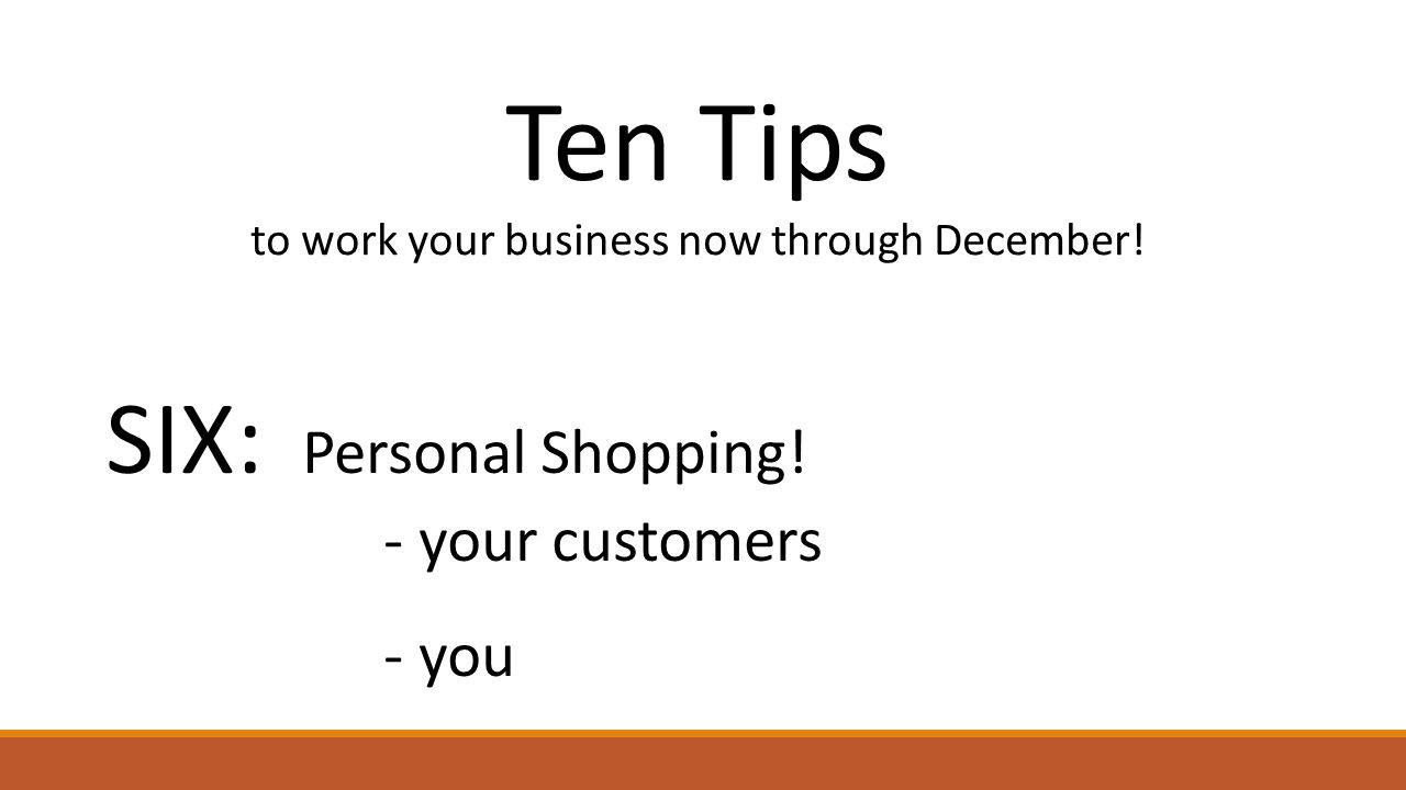 Ten Tips to work your business now through December! SIX: Personal Shopping! - your customers - you