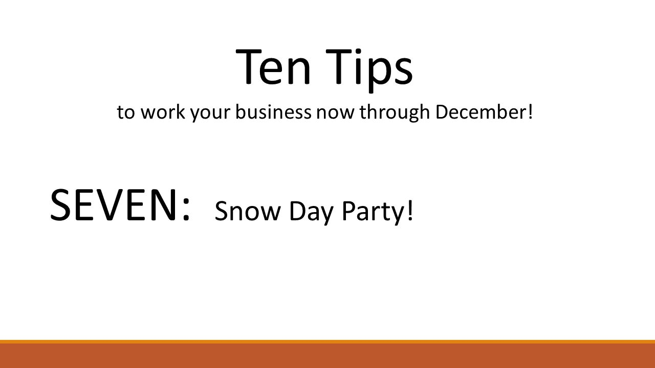 Ten Tips to work your business now through December! SEVEN: Snow Day Party!
