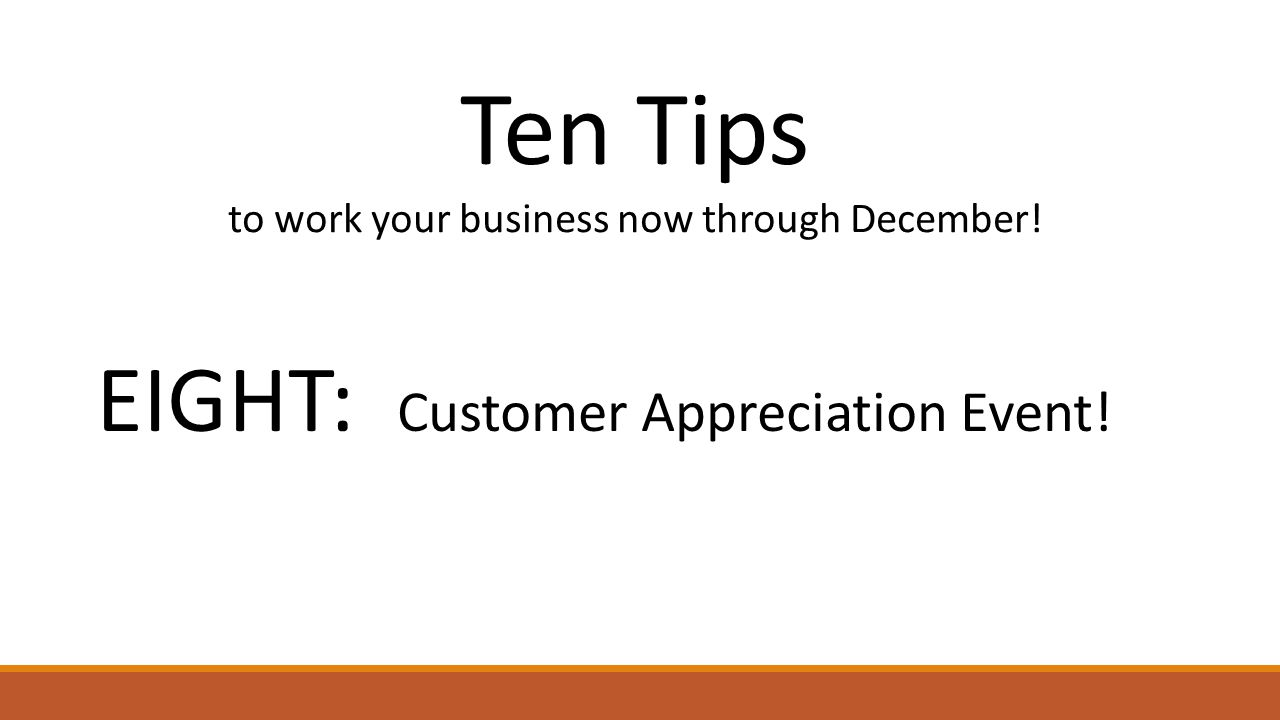 Ten Tips to work your business now through December! EIGHT: Customer Appreciation Event!