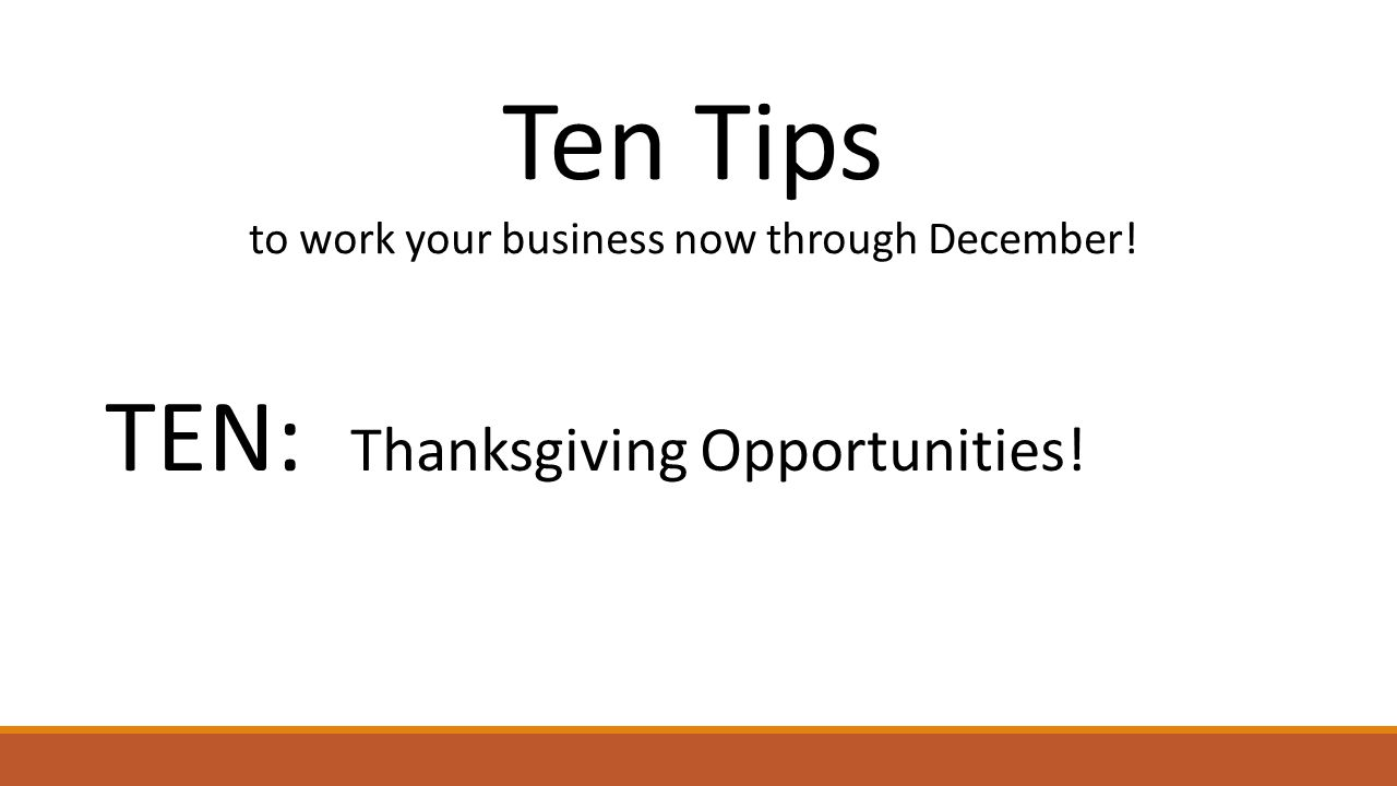 Ten Tips to work your business now through December! TEN: Thanksgiving Opportunities!