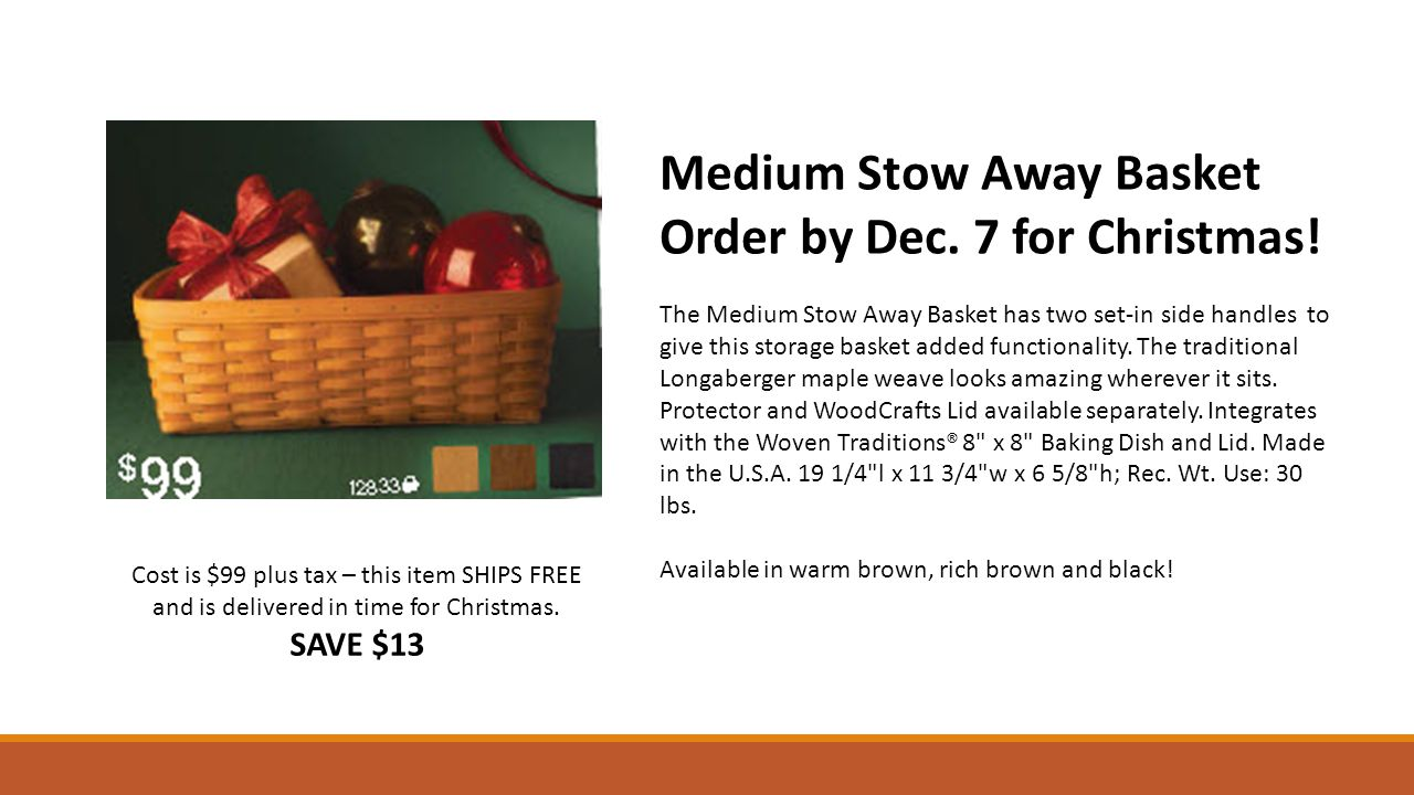 Cost is $99 plus tax – this item SHIPS FREE and is delivered in time for Christmas. SAVE $13 Medium Stow Away Basket Order by Dec. 7 for Christmas! Th