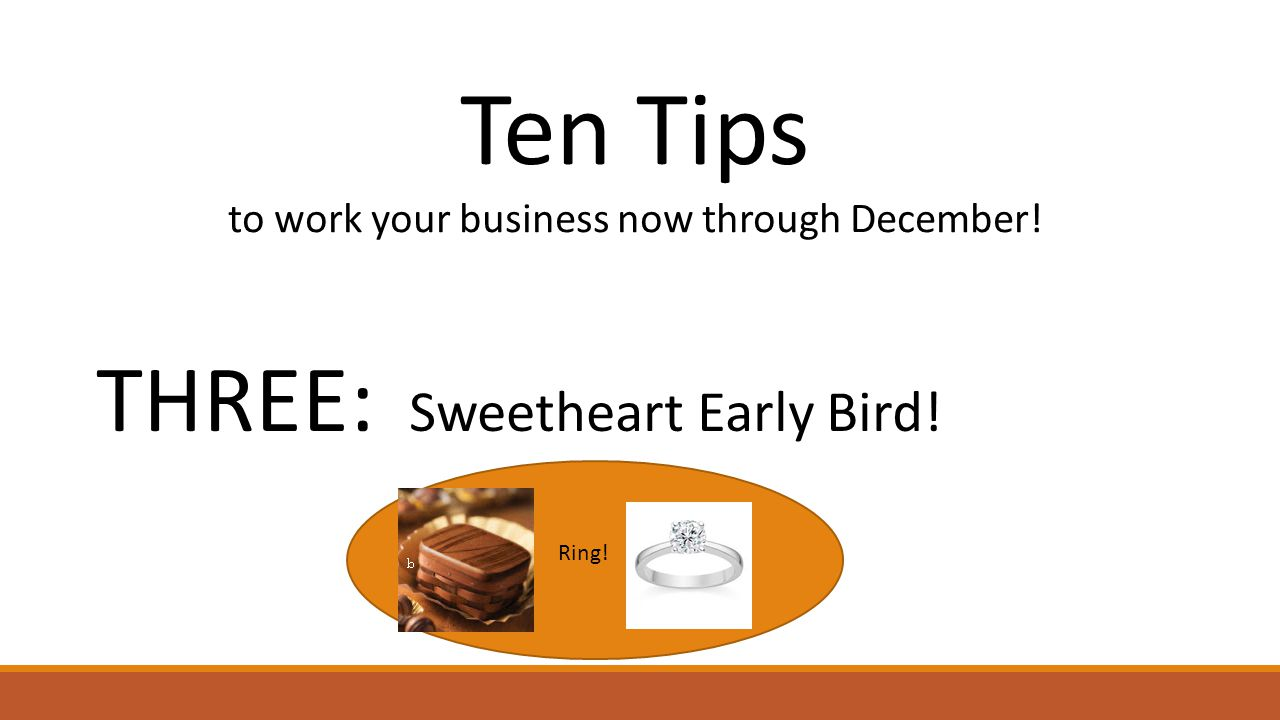 Ten Tips to work your business now through December! THREE: Sweetheart Early Bird! Ring!