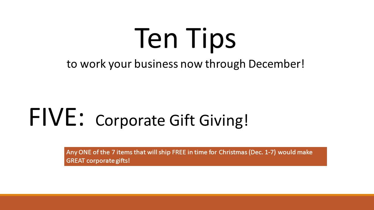 Ten Tips to work your business now through December! FIVE: Corporate Gift Giving! Any ONE of the 7 items that will ship FREE in time for Christmas (De
