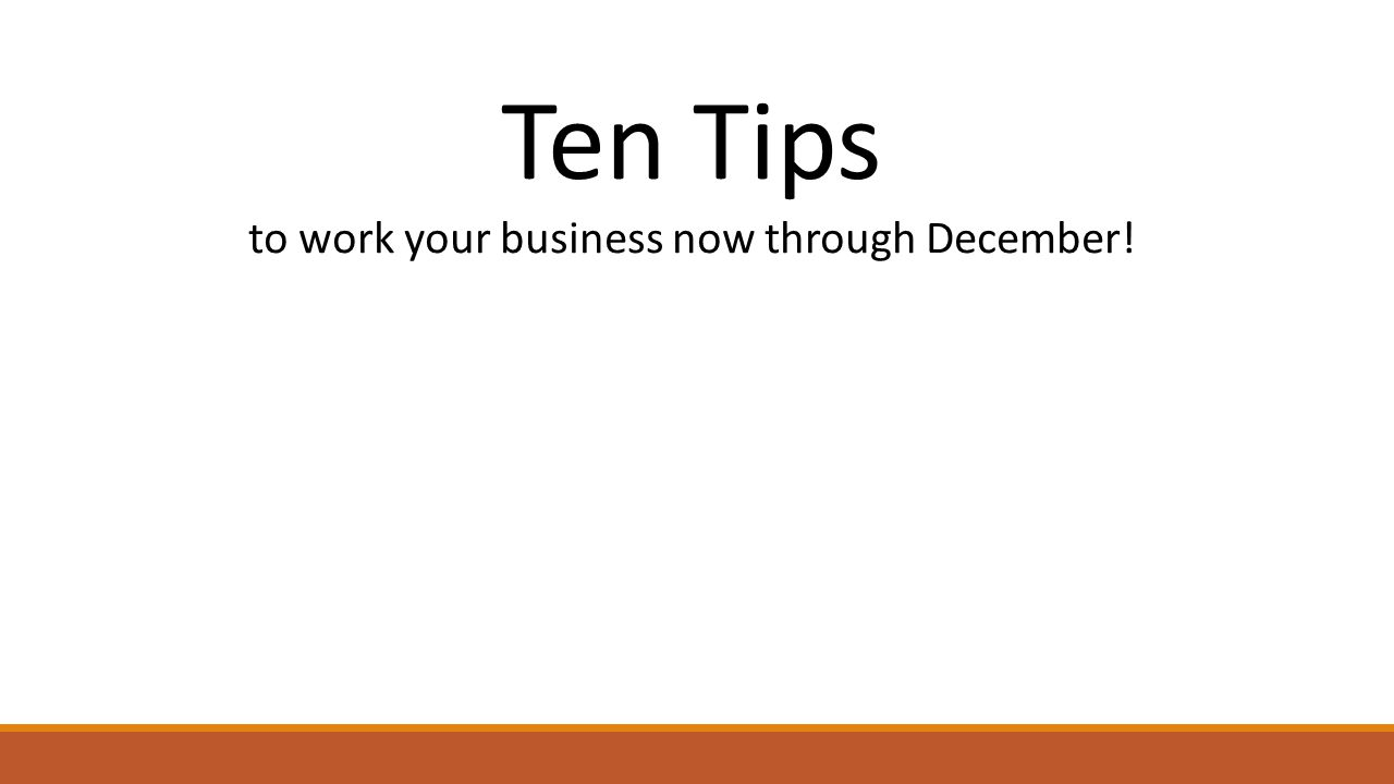 Ten Tips to work your business now through December!