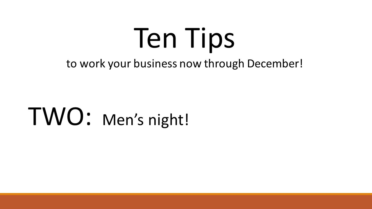 Ten Tips to work your business now through December! TWO: Men's night!