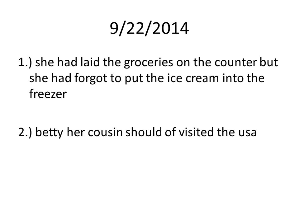 9/22/2014 1.) she had laid the groceries on the counter but she had forgot to put the ice cream into the freezer 2.) betty her cousin should of visite