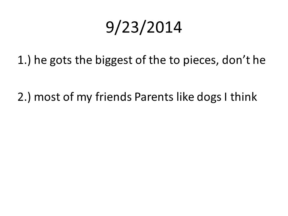 9/23/2014 1.) he gots the biggest of the to pieces, don't he 2.) most of my friends Parents like dogs I think