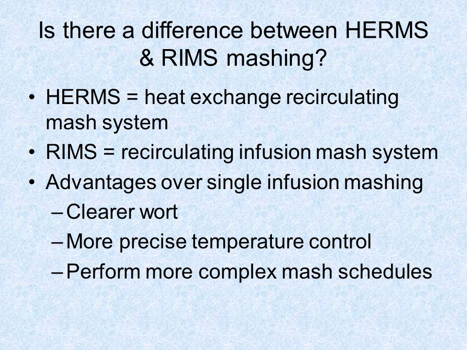 Is there a difference between HERMS & RIMS mashing? HERMS = heat exchange recirculating mash system RIMS = recirculating infusion mash system Advantag