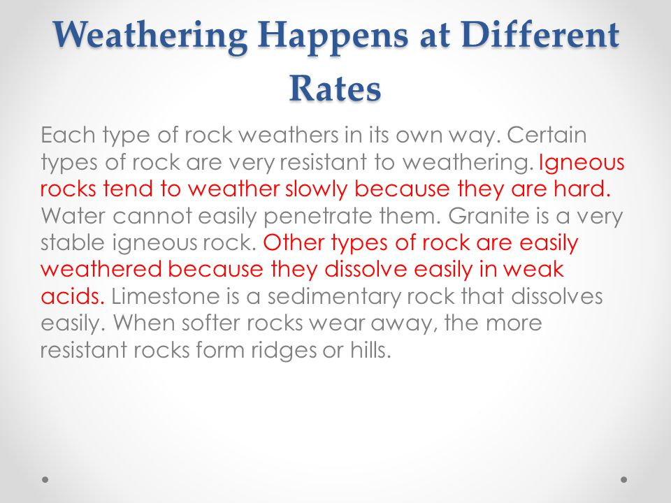 Weathering Happens at Different Rates Each type of rock weathers in its own way.