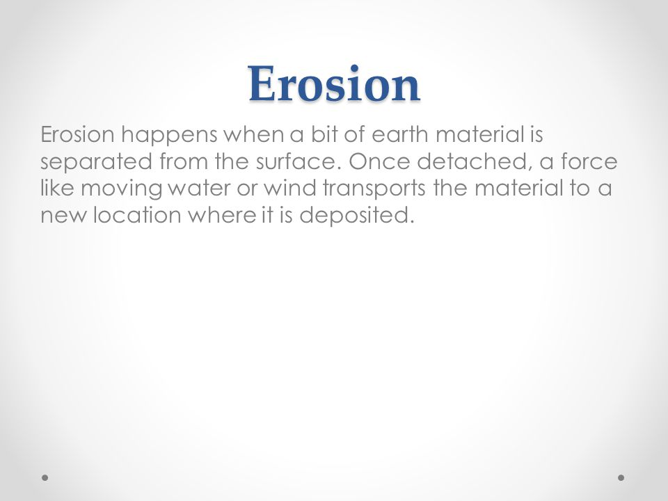 Erosion Erosion happens when a bit of earth material is separated from the surface.